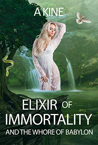 Elixir of Immortality and the Whore of Babylon: End times prophecy (Beyond the veil of propaganda: Book 2) by [Kine, A]