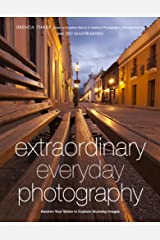 Extraordinary Everyday Photography: Awaken Your Vision to Create Stunning Images Wherever You Are Kindle Edition