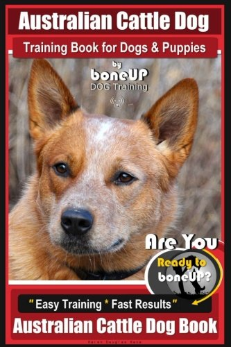 Australian Cattle Dog Training Book for Dogs and Puppies by Bone Up Dog Training: Are You Ready to Bone Up? Easy Training * Fast Results Australian Cattle Dog Book ()