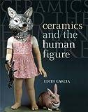 Ceramics and the Human Figure, Edith Garcia, 157498313X