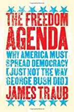The Freedom Agenda: Why America Must Spread Democracy (Just Not the Way George Bush Did)