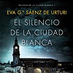 El silencio de la ciudad blanca: Trilogia de la Ciudad Blanca 1   Eva García Saénz de Urturi