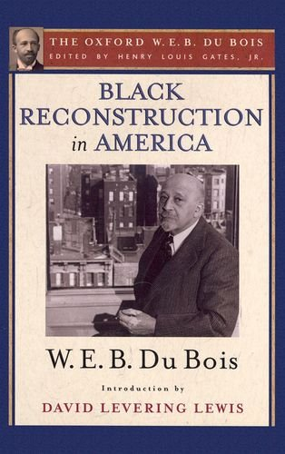 Books : Black Reconstruction in America (The Oxford W. E. B. Du Bois): An Essay Toward a History of the Part Which Black Folk Played in the Attempt to Reconstruct Democracy in America, 1860-1880
