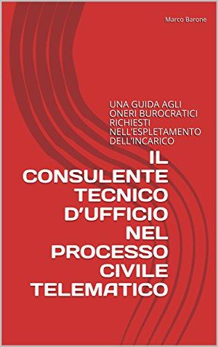 IL CONSULENTE TECNICO D'UFFICIO NEL PROCESSO CIVILE TELEMATICO: UNA GUIDA AGLI ONERI BUROCRATICI RICHIESTI NELL'ESPLETAMENTO DELL'INCARICO (Italian Edition)