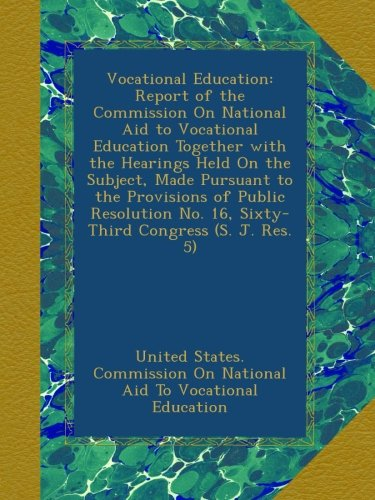 Vocational Education: Report of the Commission On National Aid to Vocational Education Together with the Hearings Held On the Subject, Made Pursuant ... No. 16, Sixty-Third Congress (S. J. Res. 5)