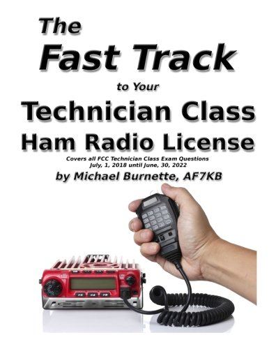 The Fast Track to Your Technician Class Ham Radio License: Covers all FCC Technician Class Exam Questions July 1, 2018 until June 30, 2022 (Fast Track Ham License Series) (Volume 1)