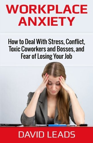 Workplace Anxiety: How to Deal With Stress, Conflict, Toxic Coworkers and Bosses, and Fear of Losing Your Job: How to Deal With Stress, Conflict, ... and Bosses, and Fear of Losing Your Job