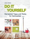 DO IT YOURSELF - Die besten Tipps und Tricks für Heimwerker: Projekte für Wohnung, Haus und Garten