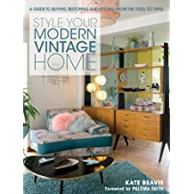 Style Your Modern Vintage Home: A Guide to Buying, Restoring and Styling from the 1920s to 1990s
