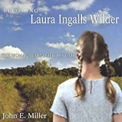 Becoming Laura Ingalls Wilder: The Woman Behind the Legend