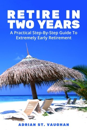 Retire In Two Years: A Practical Step-By-Step Guide To Extremely Early Retirement