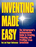 Inventing Made Easy : The Entrepreneur's Indispensable Guide to Creating, Patenting and Profiting from Inventions, Bellavance, Tom and Bellavance, Roger, 0966506979