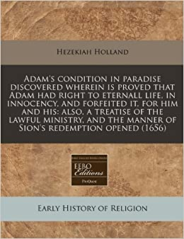 Adam's condition in paradise discovered wherein is proved that Adam had right to eternall life, in innocency, and forfeited it, for him and his: also, ... the manner of Sion's redemption opened (1656)