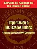 Importación a Los Estados Unidos : Guía para Los Importadores Comerciales, Servicio de Aduanas de los Estados Unidos, 0894992155