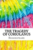 The Tragedy of Coriolanus: Includes MLA Style Citations for Scholarly Secondary Sources, Peer-Reviewed Journal Articles and Critical Essays (Squid Ink Classics)