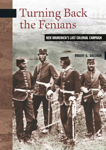Turning Back the Fenians: New Brunswick's Last Colonial Campaign (New Brunswick Military Heritage)