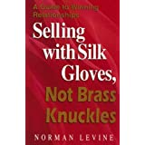 Selling with Silk Gloves, Not Brass Knuckles: Guide to Winning Relationships by Norman Levine (1997-06-30)
