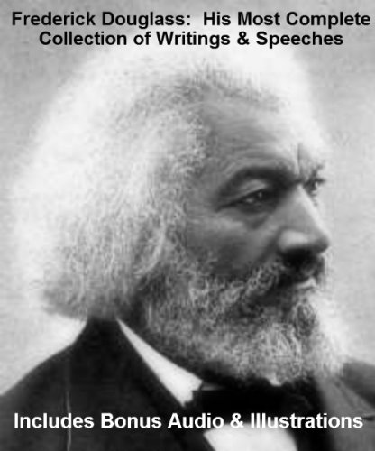 The Most Complete Collection of the Writings and Speeches of Frederick Douglass (Most Complete Collection)