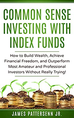Common Sense Investing With Index Funds: How to Build Wealth, Achieve Financial Freedom, and Outperform Most Amateur and Professional Investors Without Really Trying!