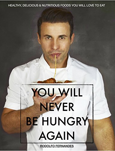 You Will Never be Hungry Again, Healthy, Delicious & Nutritious Foods You Will Love To Eat: (Step-by-Step recipes, No Sugar Added, Gluten Free Recipes and Paleo Friendly) by [Fernandes, Rodolfo]