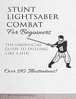 Stunt Lightsaber Combat For Beginners: The Unofficial Guide to Dueling Like a Jedi by [Martell, Carey]