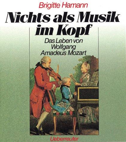Nichts als Musik im Kopf: Das Leben des Wolfgang Amadeus Mozart