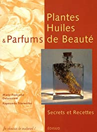 Plantes, Huiles et Parfums de Beauté : Secrets et Recettes par Marie-Françoise Delarozière
