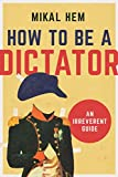 How to Be a Dictator: An Irreverent Guide