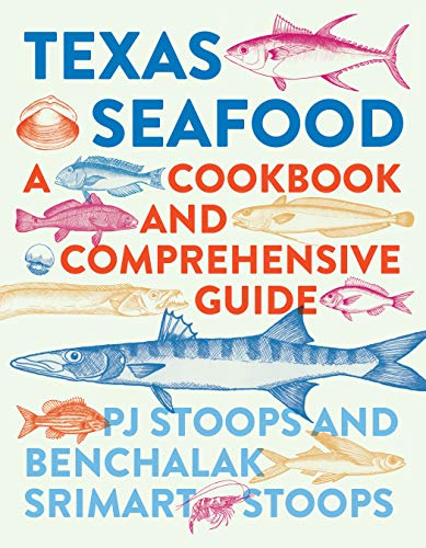 Texas Seafood: A Cookbook and Comprehensive Guide by PJ Stoops, Benchalak Srimart Stoops