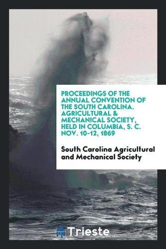 Download Proceedings of the Annual Convention of the South Carolina. Agricultural & mechanical society, held in Columbia, S. C. Nov. 10-12, 1869 pdf epub