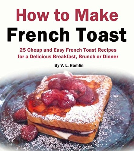 How to Make French Toast: 25 Cheap and Easy French Toast Recipes for a Delicious Breakfast, Brunch or Dinner