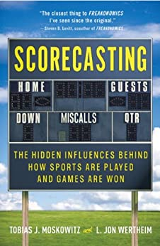 Scorecasting: The Hidden Influences Behind How Sports Are Played and Games Are Won by [Wertheim, L. Jon, Tobias Moskowitz]