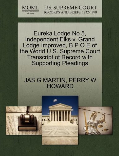 Jas Elk (Eureka Lodge No 5, Independent Elks v. Grand Lodge Improved, B P O E of the World U.S. Supreme Court Transcript of Record with Supporting Pleadings)