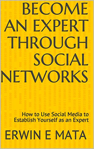 Become An Expert Through Social Networks: How to Use Social Media to Establish Yourself as an Expert