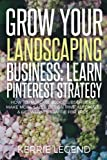 Grow Your Landscaping Business: Learn Pinterest Strategy: How to Increase Blog Subscribers, Make More Sales, Design Pins, Automate & Get Website Traffic for Free