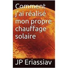 Comment j'ai réalisé mon propre chauffage solaire (French Edition)