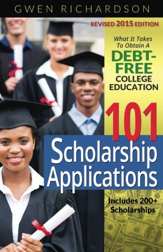 101 Scholarship Applications - 2015 Edition: What It Takes to Obtain a Debt-Free College Education
