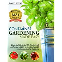Container Gardening Made Easy: Beginners Guide to Growing Organic Herbs and Vegetables in Your Indoor Garden