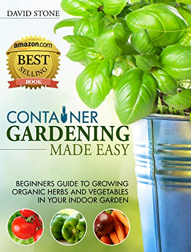 Container Gardening Made Easy Beginners Guide to Growing Organic Herbs and Ve ables in Your Indoor