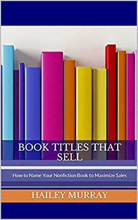 Book Titles That Sell: How to Name Your Nonfiction Book to