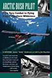 img - for Arctic Bush Pilot: From Navy Combat to Flying Alaska's Northern Wilderness- A Memoir book / textbook / text book