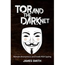 Tor and The Dark Net In 2018: Remain Anonymous Online and Evade NSA Spying (Tor, Dark Net, Anonymous Online, NSA Spying)