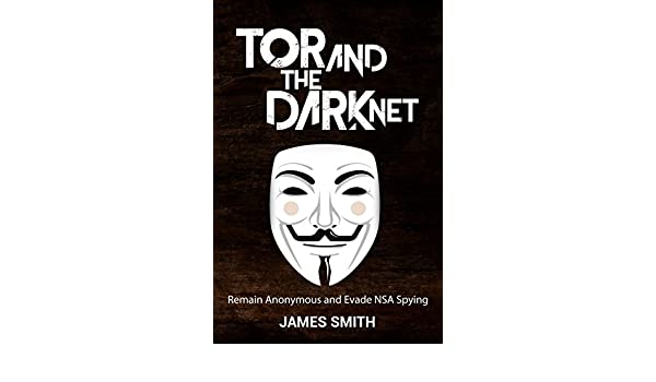Tor and The Dark Net In 2018: Remain Anonymous Online and Evade NSA Spying (Tor, Dark Net, Anonymous Online, NSA Spying) (English Edition) eBook: James ...