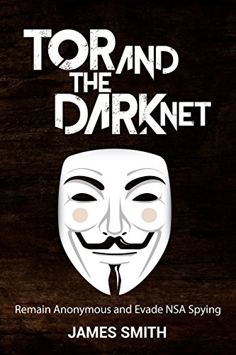 Tor and The Dark Net In 2018: Remain Anonymous Online and Evade NSA Spying (Tor, Dark Net, Anonymous Online, NSA Spying) ()
