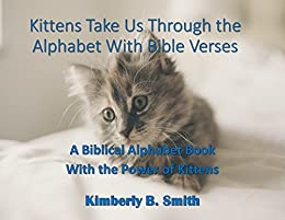 Kittens Take Us Through the Alphabet With Bible Verses: A Biblical Alphabet Book With the Power of Kittens by [Smith, Kimberly B., Smith, Kimberly]