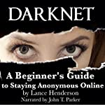 Darknet: A Beginner's Guide to Staying Anonymous Online | Lance Henderson