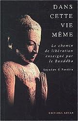 Dans cette vie même : Le chemin de la libération enseigné par le Bouddha