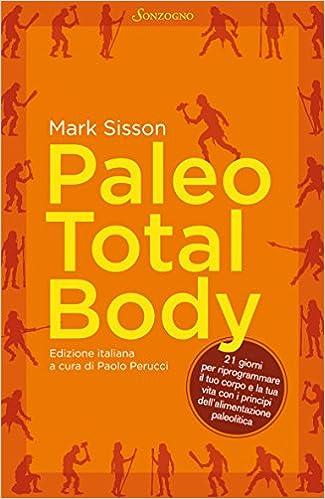 Paleo Total Body: 21 giorni per riprogrammare il tuo corpo con i principi dell'alimentazione paleolitica (Varia) (Italian Edition)