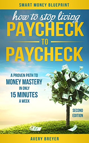 How to Stop Living Paycheck to Paycheck (2nd Edition): A proven path to money mastery in only 15 minutes a week! (Smart Money Blueprint)