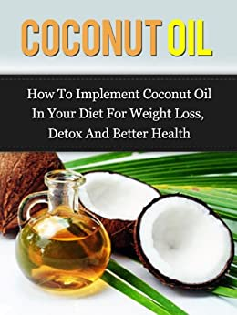 Coconut Oil: How To Implement Coconut Oil In Your Diet For Weight Loss, Detox And Better Health (Coconut Oil Handbook(Updated)) by [Adam, Daniel ]